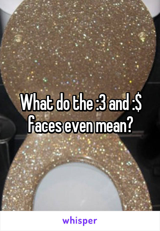 What do the :3 and :$ faces even mean?