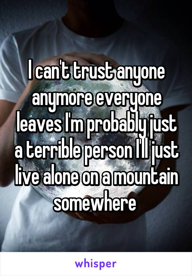 I can't trust anyone anymore everyone leaves I'm probably just a terrible person I'll just live alone on a mountain somewhere