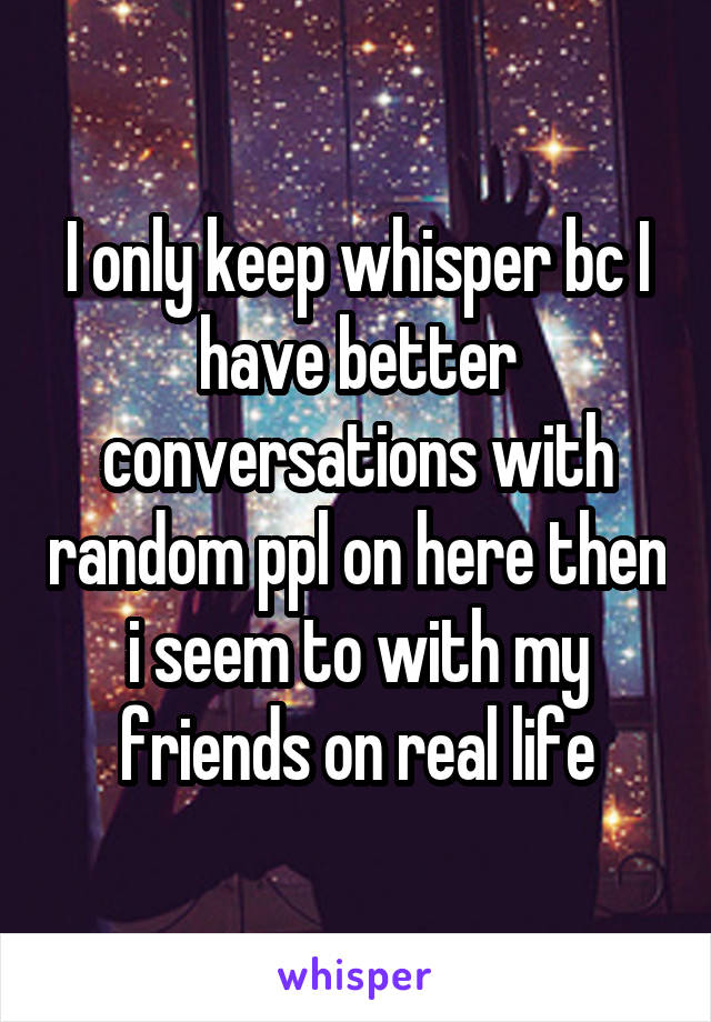 I only keep whisper bc I have better conversations with random ppl on here then i seem to with my friends on real life