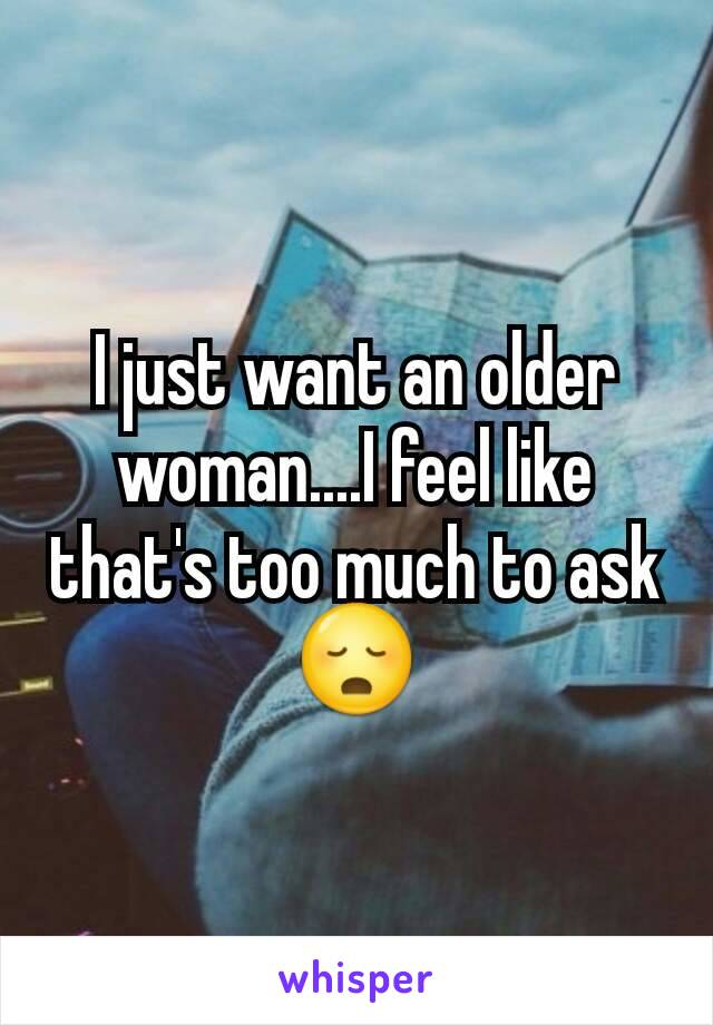 I just want an older woman....I feel like that's too much to ask 😳