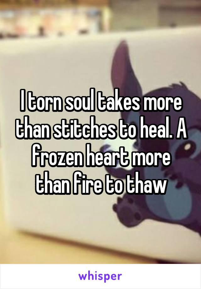 I torn soul takes more than stitches to heal. A frozen heart more than fire to thaw