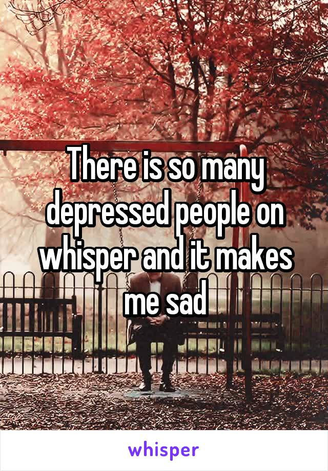There is so many depressed people on whisper and it makes me sad