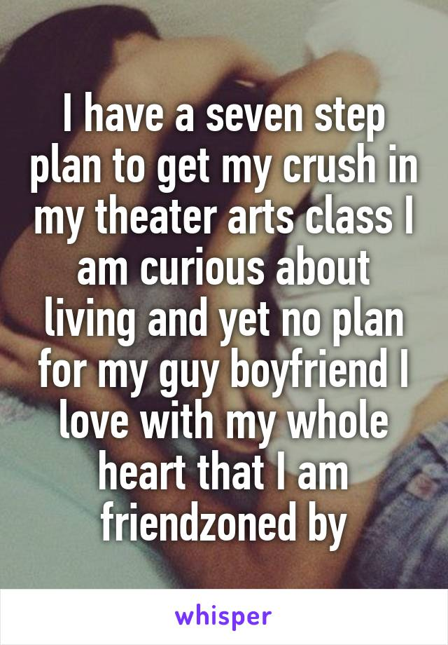 I have a seven step plan to get my crush in my theater arts class I am curious about living and yet no plan for my guy boyfriend I love with my whole heart that I am friendzoned by