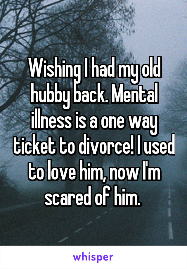 Wishing I had my old hubby back. Mental illness is a one way ticket to divorce! I used to love him, now I'm scared of him.