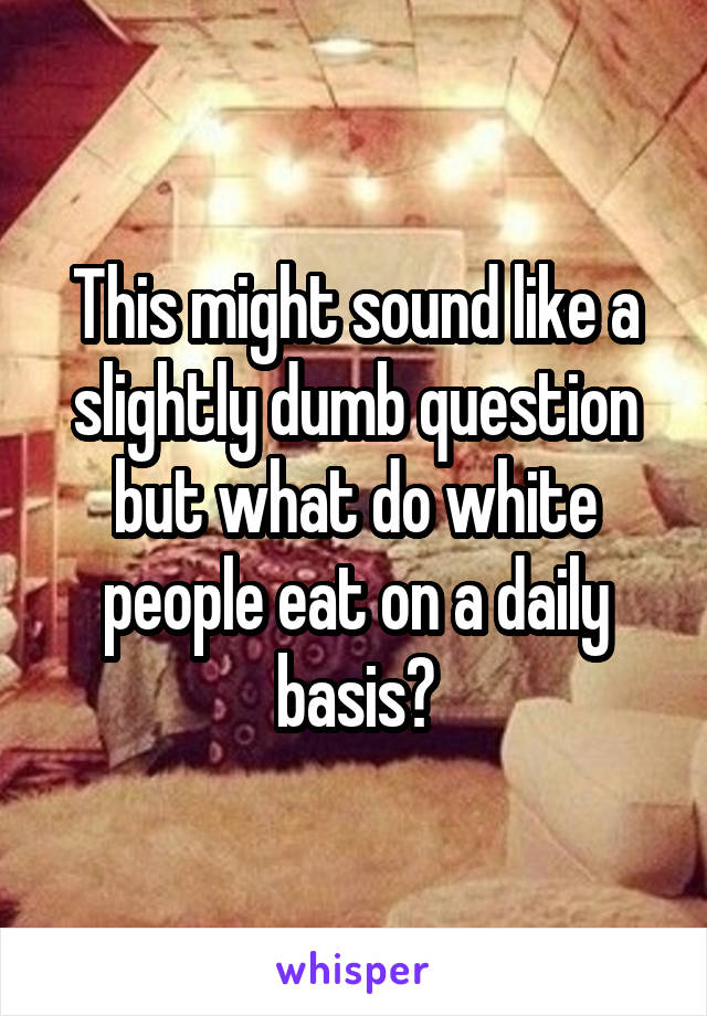 This might sound like a slightly dumb question but what do white people eat on a daily basis?