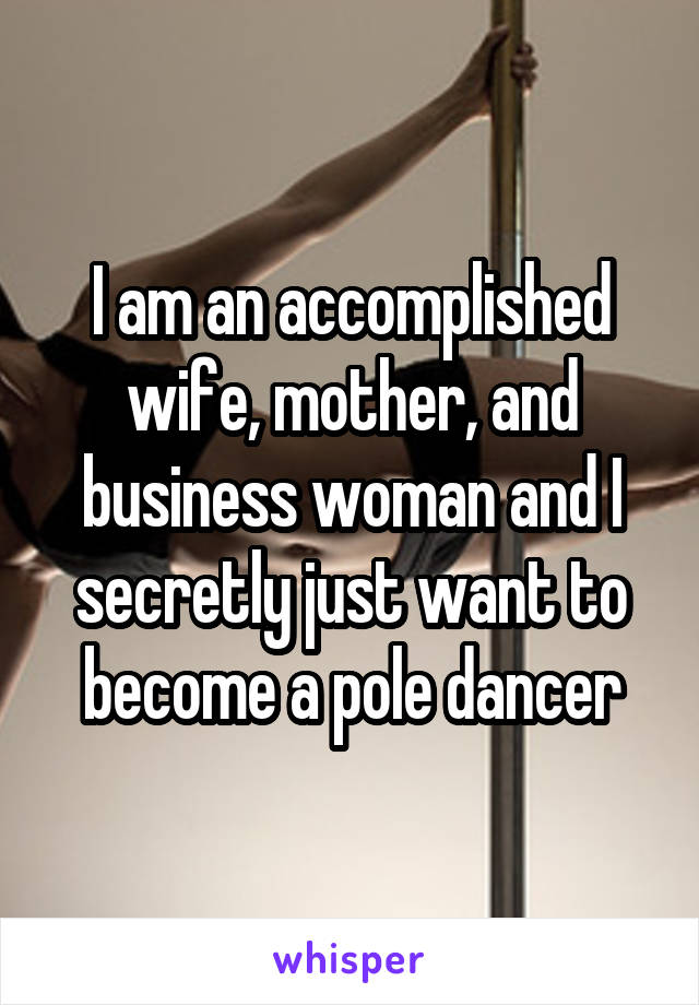 I am an accomplished wife, mother, and business woman and I secretly just want to become a pole dancer