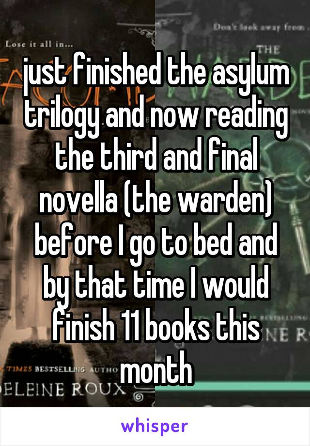 just finished the asylum trilogy and now reading the third and final novella (the warden) before I go to bed and by that time I would finish 11 books this month