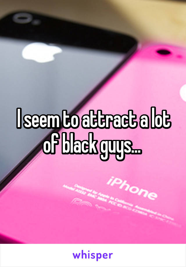 I seem to attract a lot of black guys...