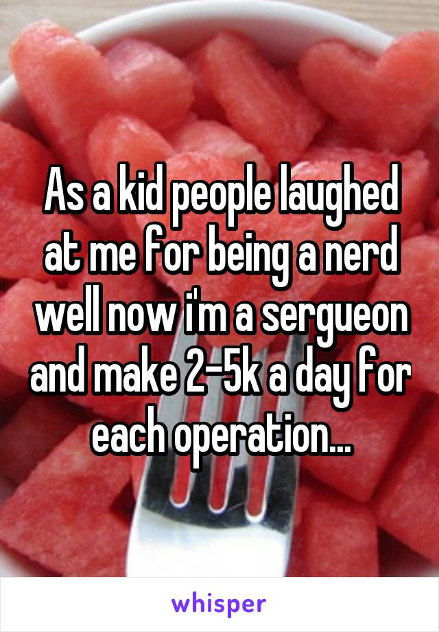 As a kid people laughed at me for being a nerd well now i'm a sergueon and make 2-5k a day for each operation...