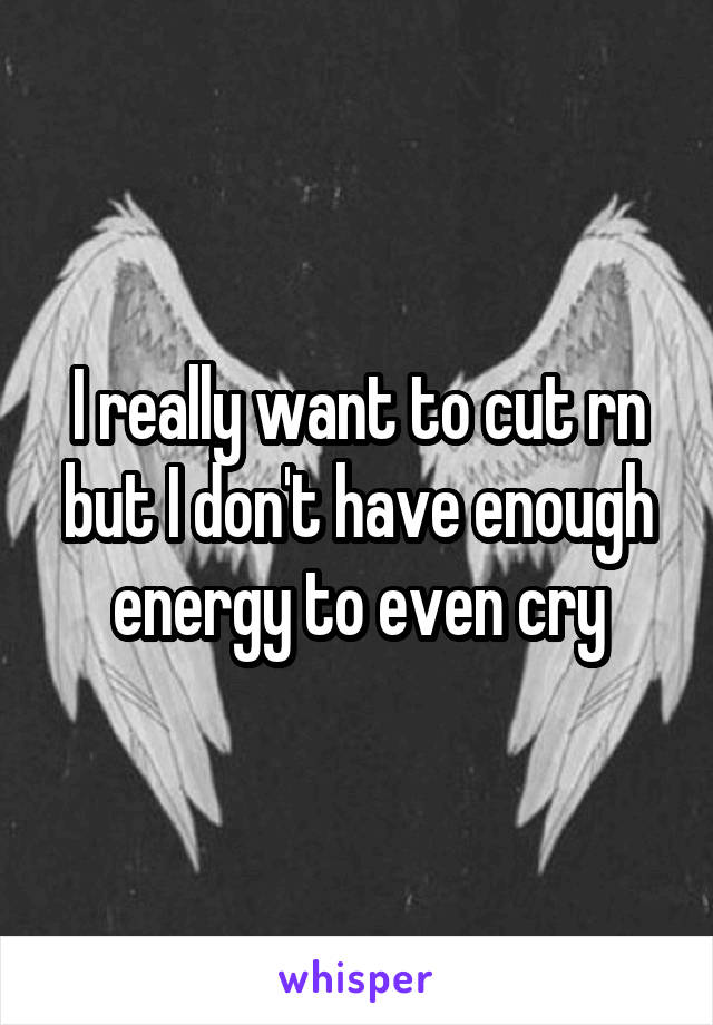 I really want to cut rn but I don't have enough energy to even cry