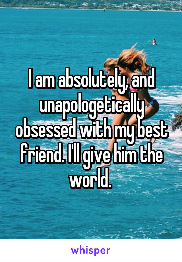 I am absolutely, and unapologetically obsessed with my best friend. I'll give him the world.