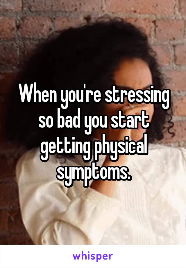 When you're stressing so bad you start getting physical symptoms.