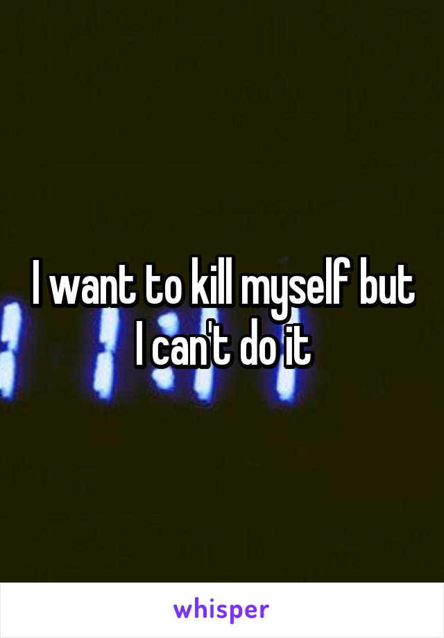 I want to kill myself but I can't do it