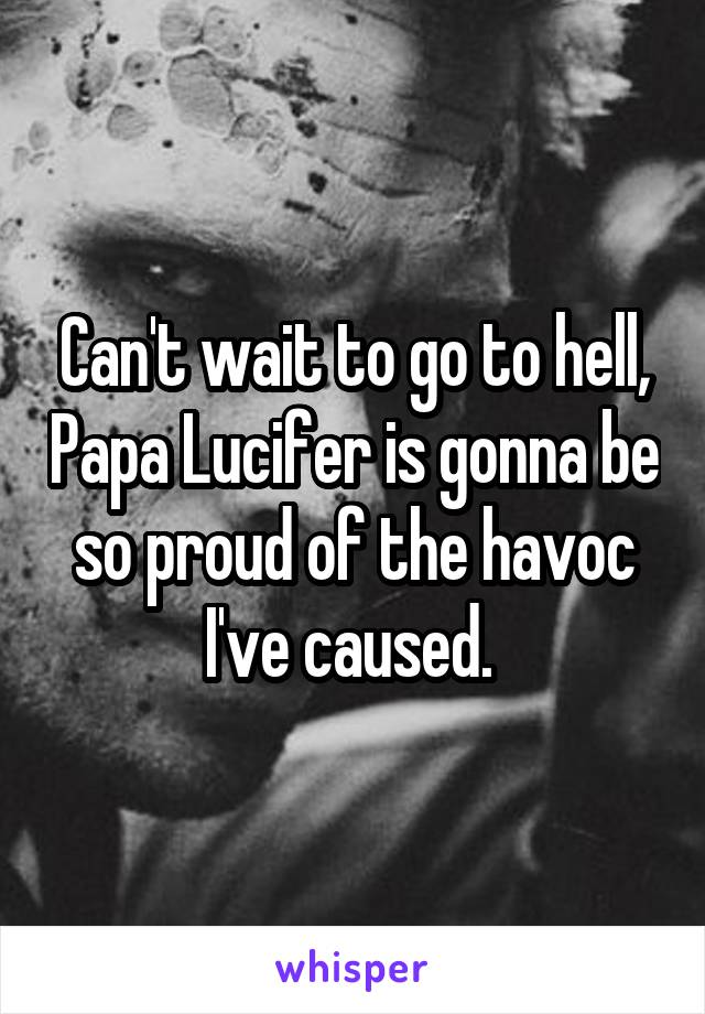 Can't wait to go to hell, Papa Lucifer is gonna be so proud of the havoc I've caused.