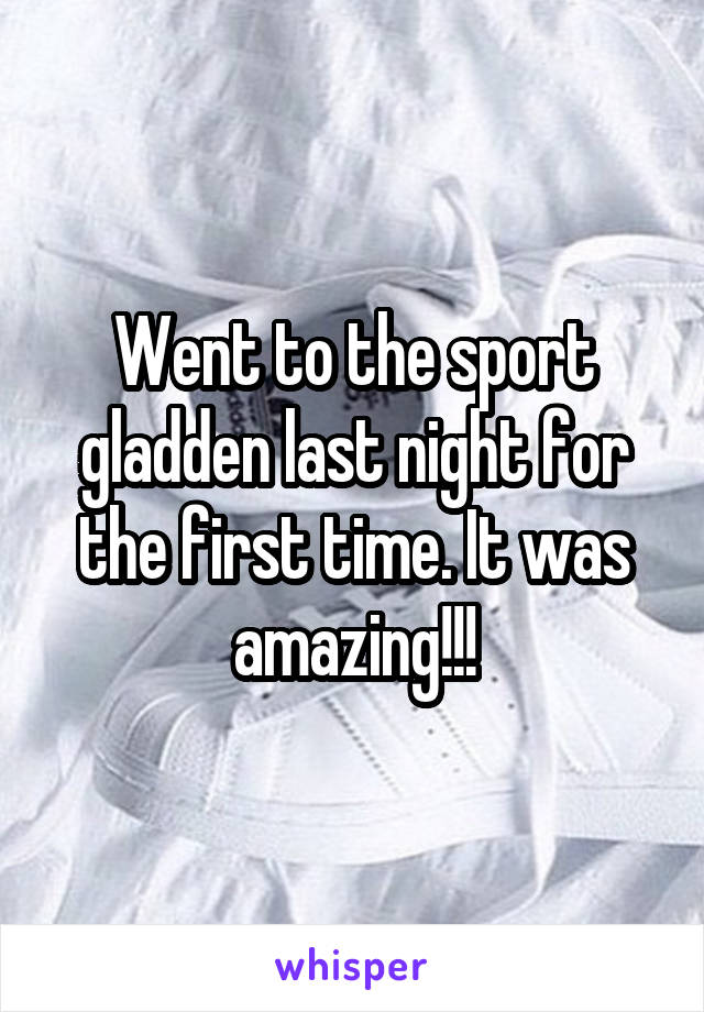 Went to the sport gladden last night for the first time. It was amazing!!!