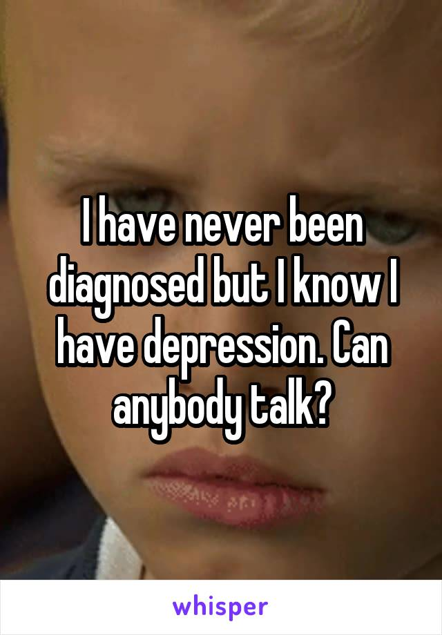 I have never been diagnosed but I know I have depression. Can anybody talk?