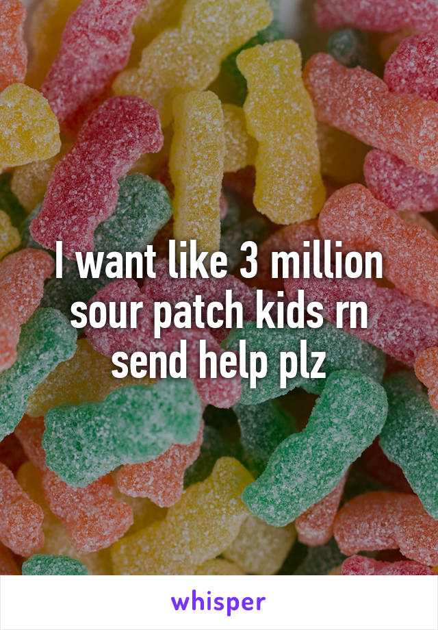 I want like 3 million sour patch kids rn send help plz
