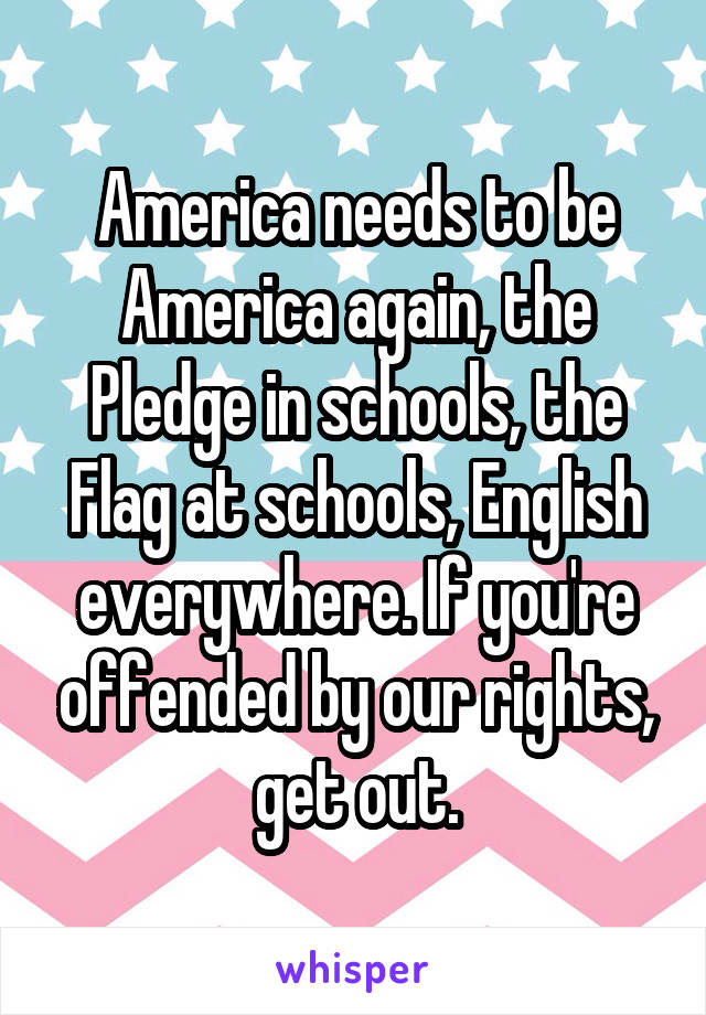 America needs to be America again, the Pledge in schools, the Flag at schools, English everywhere. If you're offended by our rights, get out.