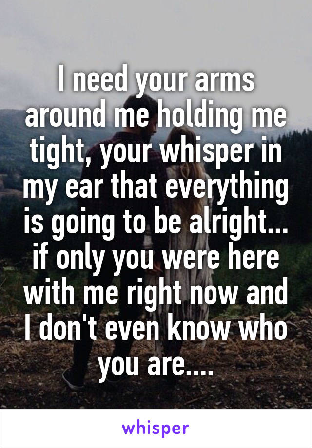 I need your arms around me holding me tight, your whisper in my ear that everything is going to be alright... if only you were here with me right now and I don't even know who you are....