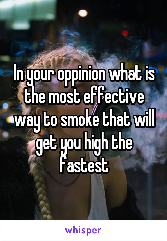 In your oppinion what is the most effective way to smoke that will get you high the fastest