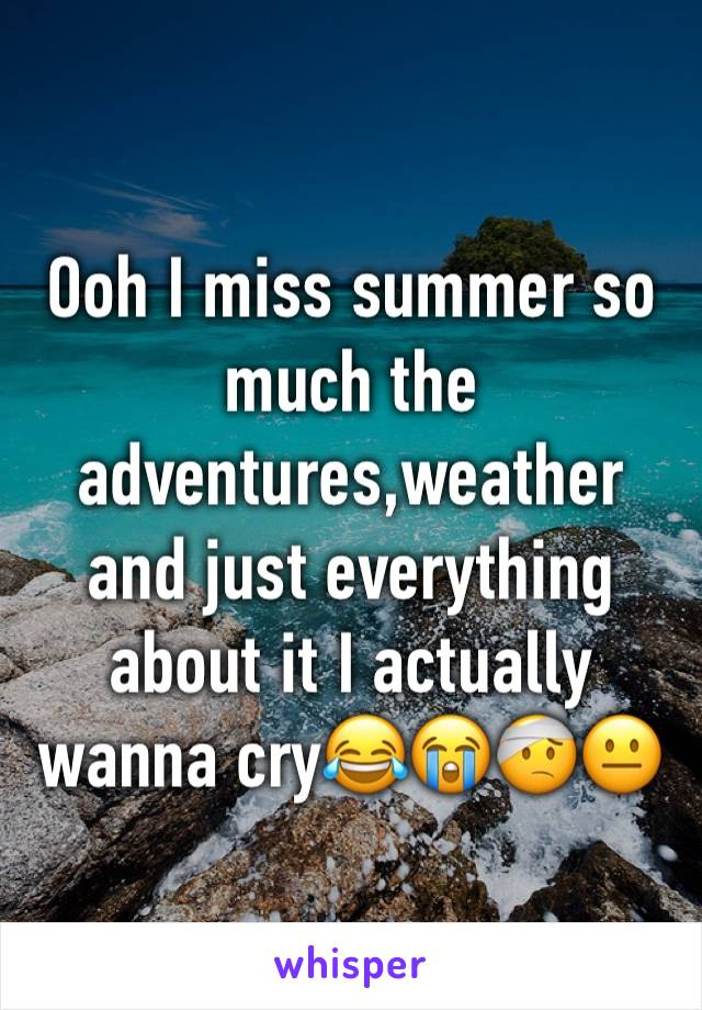 Ooh I miss summer so much the adventures,weather and just everything about it I actually wanna cry😂😭🤕😐