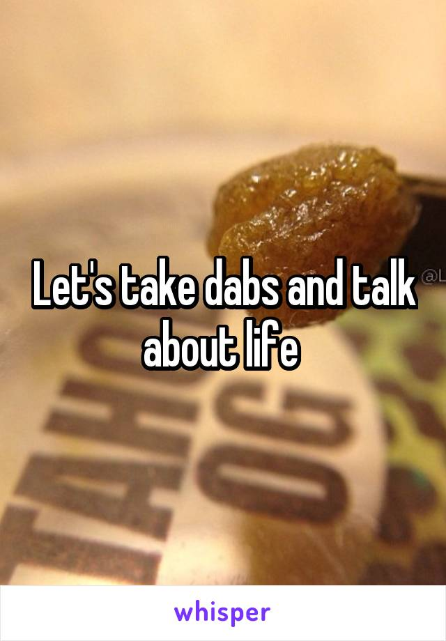 Let's take dabs and talk about life
