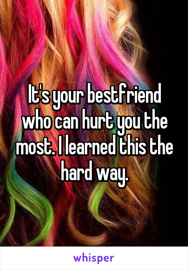 It's your bestfriend who can hurt you the most. I learned this the hard way.