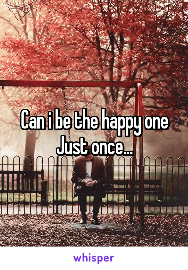 Can i be the happy one Just once...