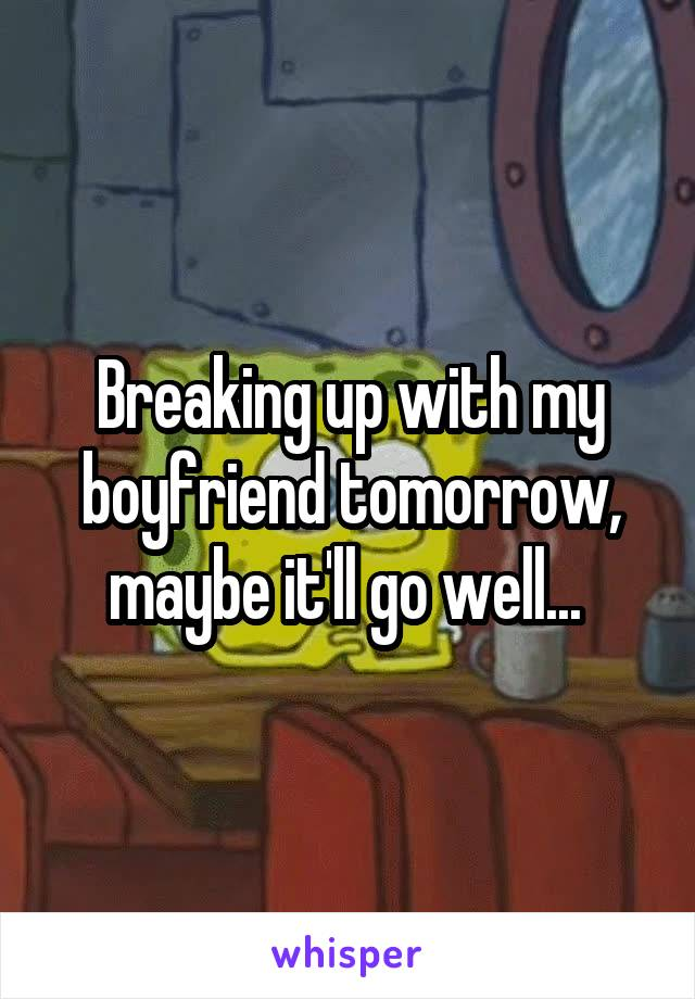 Breaking up with my boyfriend tomorrow, maybe it'll go well...
