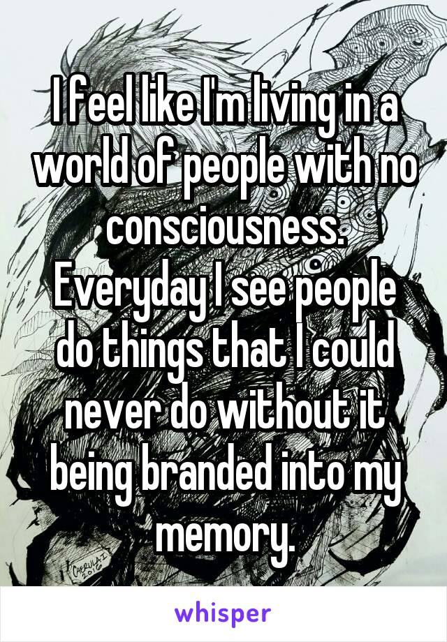 I feel like I'm living in a world of people with no consciousness. Everyday I see people do things that I could never do without it being branded into my memory.