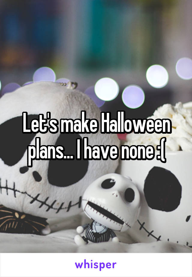 Let's make Halloween plans... I have none :(