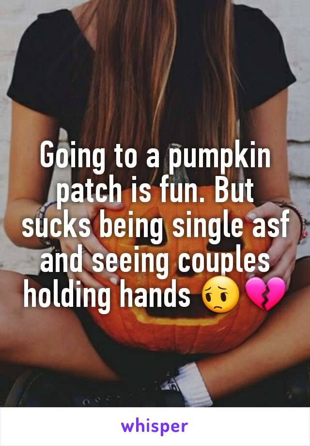 Going to a pumpkin patch is fun. But sucks being single asf and seeing couples holding hands 😔💔