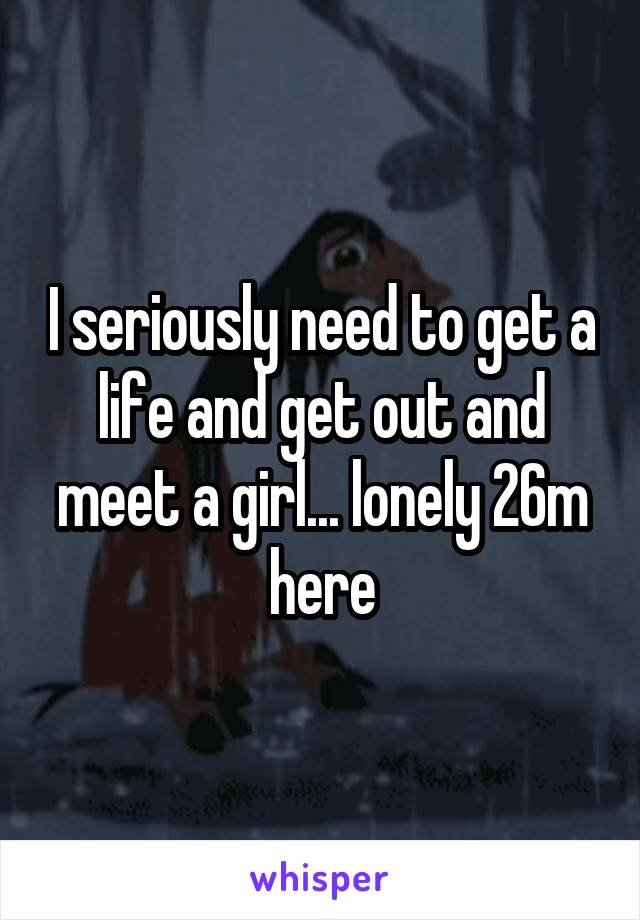 I seriously need to get a life and get out and meet a girl... lonely 26m here