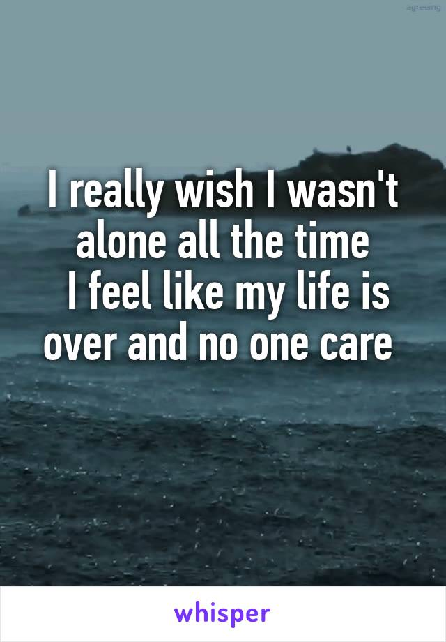 I really wish I wasn't alone all the time  I feel like my life is over and no one care