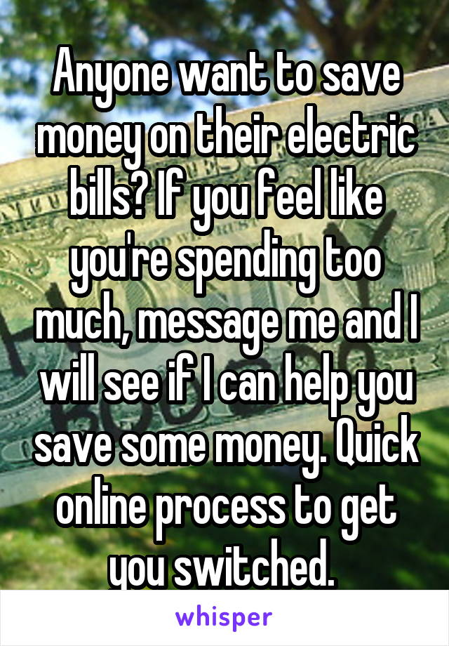 Anyone want to save money on their electric bills? If you feel like you're spending too much, message me and I will see if I can help you save some money. Quick online process to get you switched.
