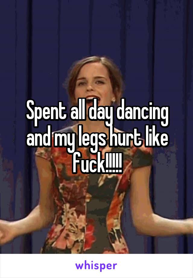 Spent all day dancing and my legs hurt like fuck!!!!!