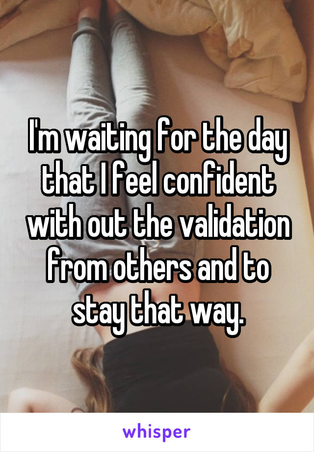 I'm waiting for the day that I feel confident with out the validation from others and to stay that way.