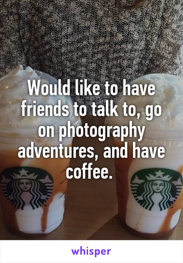 Would like to have friends to talk to, go on photography adventures, and have coffee.