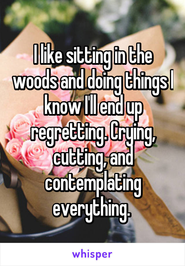 I like sitting in the woods and doing things I know I'll end up regretting. Crying, cutting, and contemplating everything.