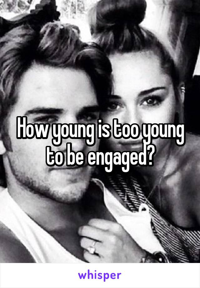 How young is too young to be engaged?