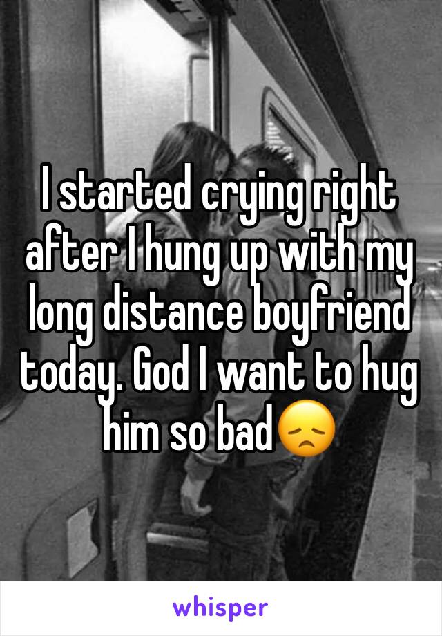 I started crying right after I hung up with my long distance boyfriend today. God I want to hug him so bad😞