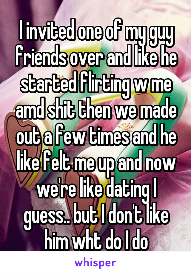 I invited one of my guy friends over and like he started flirting w me amd shit then we made out a few times and he like felt me up and now we're like dating I guess.. but I don't like him wht do I do