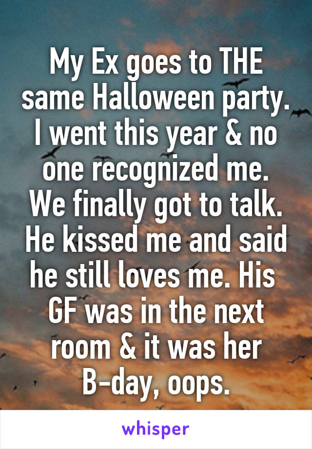 My Ex goes to THE same Halloween party. I went this year & no one recognized me. We finally got to talk. He kissed me and said he still loves me. His  GF was in the next room & it was her B-day, oops.