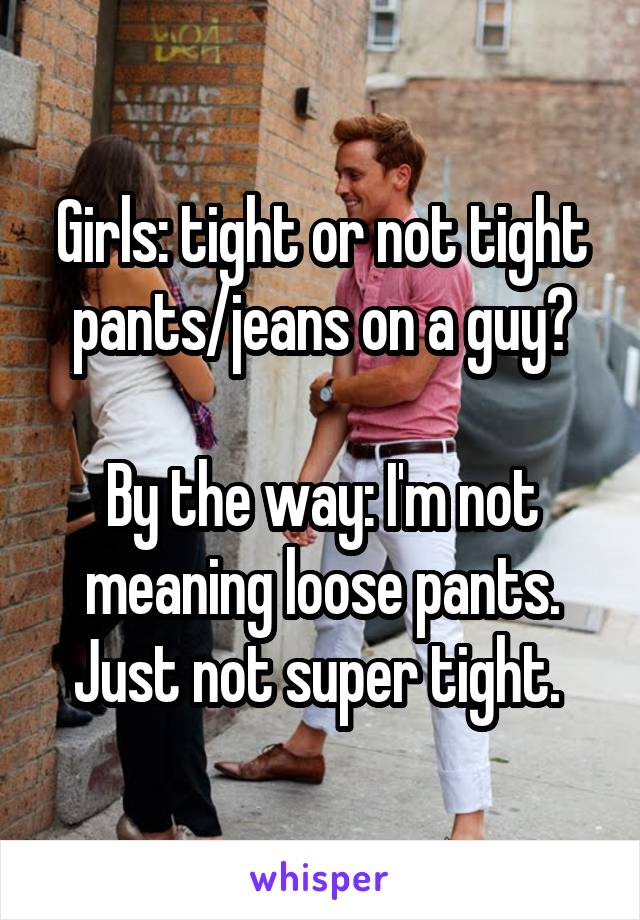 Girls: tight or not tight pants/jeans on a guy?  By the way: I'm not meaning loose pants. Just not super tight.