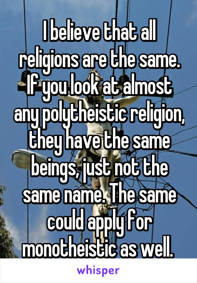 I believe that all religions are the same. If you look at almost any polytheistic religion, they have the same beings, just not the same name. The same could apply for monotheistic as well.