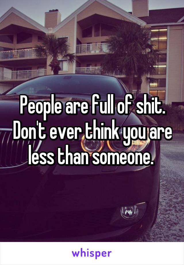 People are full of shit. Don't ever think you are less than someone.