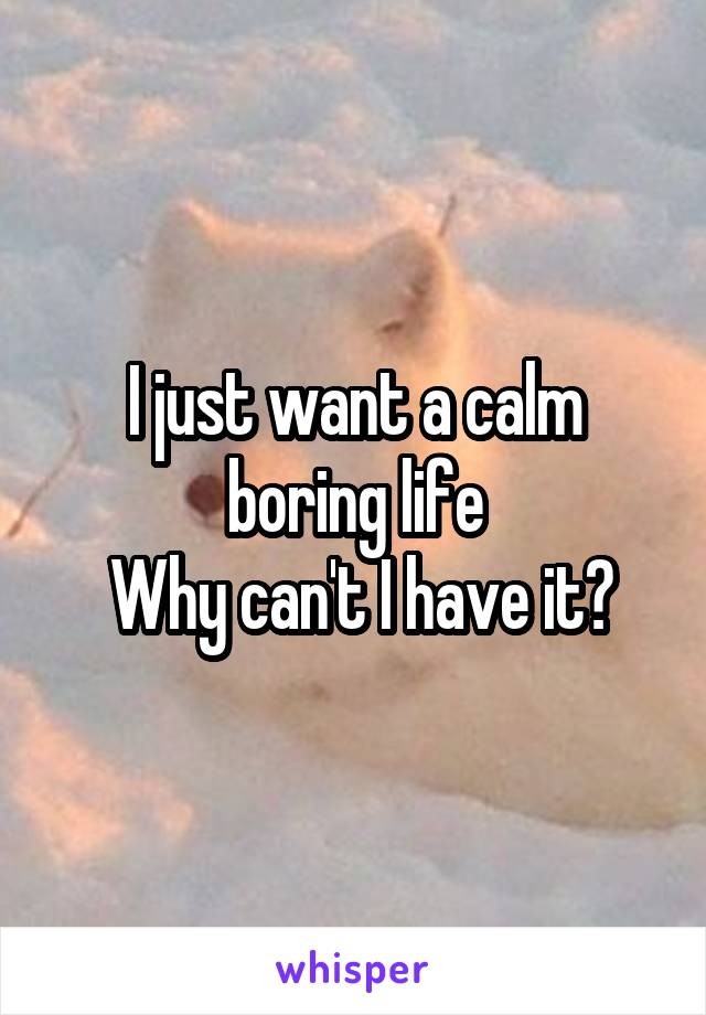 I just want a calm boring life  Why can't I have it?