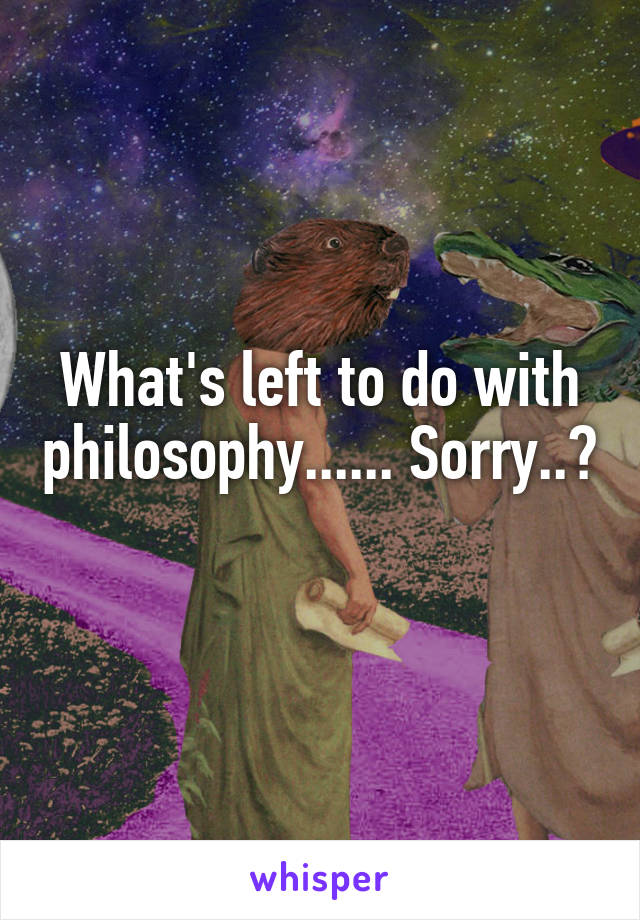 What's left to do with philosophy...... Sorry..?