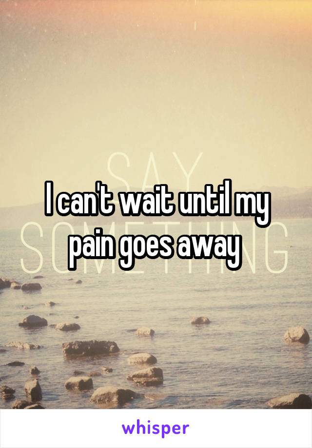 I can't wait until my pain goes away