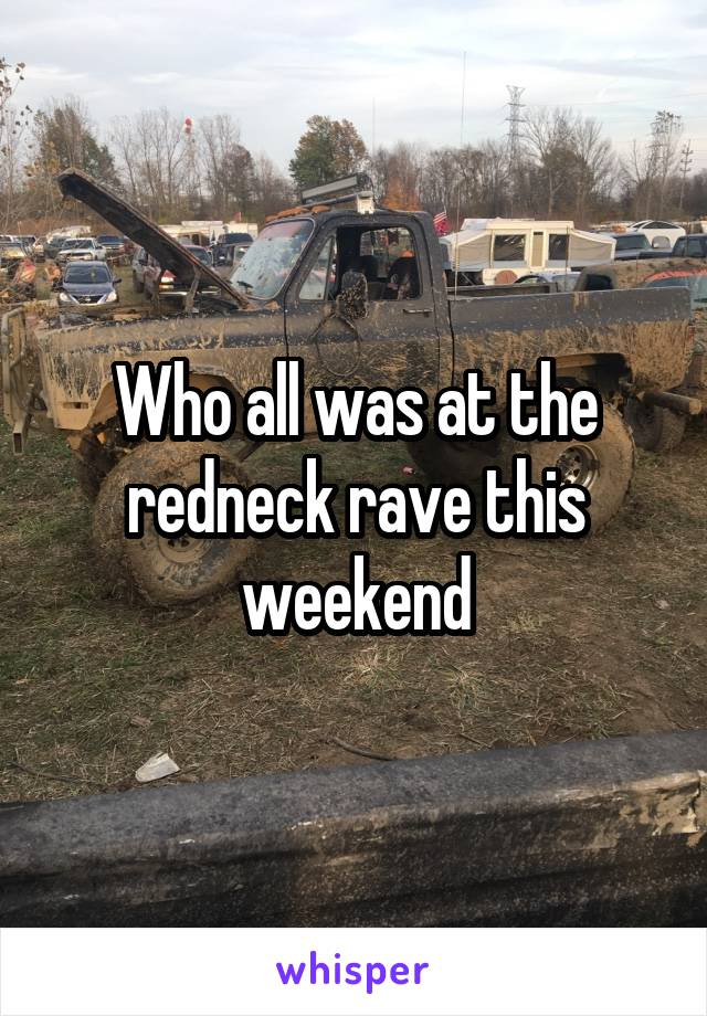 Who all was at the redneck rave this weekend